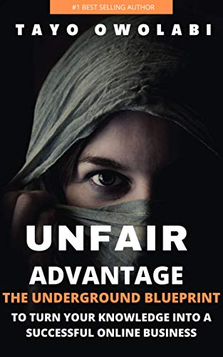 UNFAIR ADVANTAGE: THE UNDERGROUND BLUEPRINT  TO TURN YOUR KNOWLEDGE INTO A SUCCESSFUL ONLINE BUSINESS