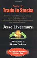 How to Trade in Stocks: His Own Words : The Jesse Livermore Secret Trading Formula for Understanding Timing, Money Management, and Emotional Control