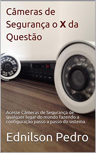 Câmeras de Segurança o X da Questão: Acesse Câmeras de Segurança de qualquer lugar do mundo fazendo a configuração passo a passo do sistema. (1) (Portuguese Edition)