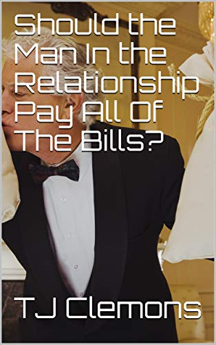 Amazon Com Should The Man In The Relationship Pay All Of The Bills Ebook Clemons Tj Kindle Store
