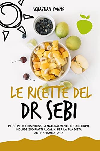Le ricette del Dr Sebi: Perdi Peso e Disintossica Naturalmente Il Tuo Corpo. Include 200 Piatti Alcalini Per La Tua Dieta Anti-Infiammatoria