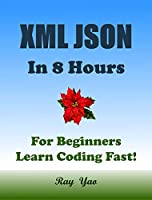 XML JSON in 8 Hours: For Beginners, Learn Coding Fast! Front Cover