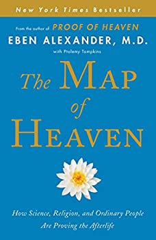 The Map of Heaven  How Science Religion and Ordinary People Are Proving the Afterlife