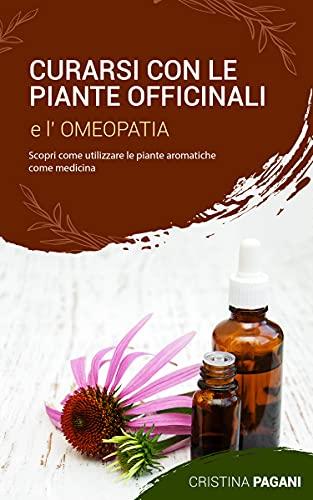 CURARSI CON LE PIANTE OFFICINALI E L' OMEOPATIA: Scopri come utilizzare le piante aromatiche come medicina