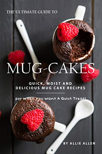 The Ultimate Guide to Mug-Cakes: Quick, Moist and Delicious Mug Cake Recipes for When You Want A Quick Treat! (English Edition)