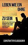 Leben wie ein Millionär ohne Millionär zu sein : Wie du als digitaler Nomade ein Leben...