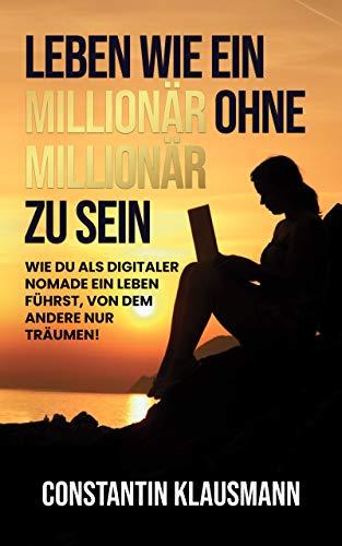 Leben wie ein Millionär ohne Millionär zu sein : Wie du als digitaler Nomade ein Leben führst, von dem andere nur träumen!