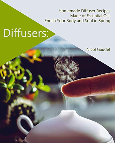 Diffusers: Homemade Diffuser Recipes Made of Essential Oils Enrich Your Body and Soul in Spring (English Edition)