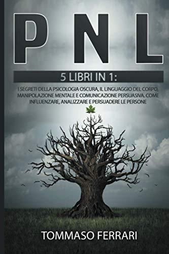 PNL: 5 LIBRI IN 1: I Segreti della Psicologia Oscura, il Linguaggio del Corpo, Manipolazione Mentale e Comunicazione Persuasiva. Come Influenzare, Analizzare e Persuadere le Persone