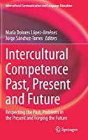 Intercultural Competence Past, Present and Future: Respecting the Past, Problems in the Present and Forging the Future (Intercultural Communication and Language Education)