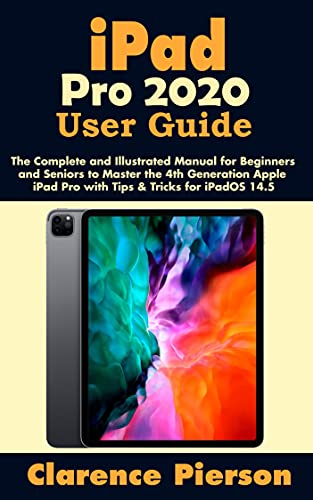 iPad Pro 2020 User Guide: The Complete and Illustrated Manual for Beginners and Seniors to Master the 4th Generation Apple iPad Pro with Tips & Tricks for iPadOS 14.5 (English Edition)