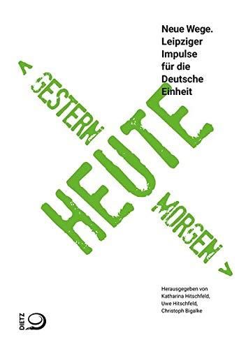 Gestern – Heute – Morgen: Neue Wege. Leipziger Impulse für die Deutsche Einheit