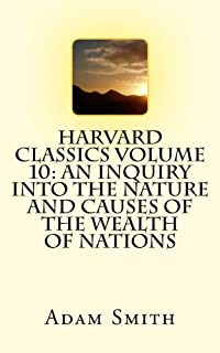 Harvard Classics Volume 10: An Inquiry Into the Nature and Causes of the Wealth of Nations