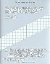 Capturando ideas Libro de grafos vol.3 ,16 cuadrados/pulgadas,4 líneas/Pulgada,100 paginas,50 hojas ,LÍNEAS DE ÍNDICE PESADO CADA PULGADA: (Grande, ... y líneas de índice gruesas (Spanish Edition)