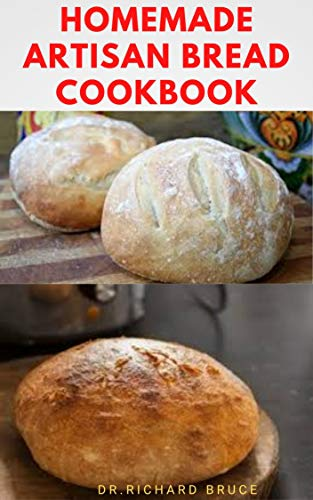 HOMEMADE ARTISAN BREAD COOKBOOK: Step By Step Guide To Making Gluten Free Artisan Bread At Home ANd Others (English Edition)