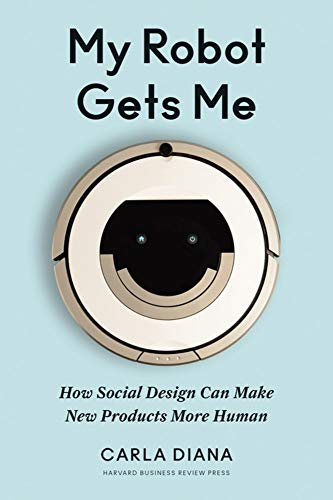 Compare Textbook Prices for My Robot Gets Me: How Social Design Can Make New Products More Human  ISBN 9781633694422 by Diana, Carla