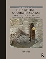 The Sisters of Nazareth Convent: A Roman-period, Byzantine, and Crusader site in central Nazareth (The Palestine Exploration Fund Annual)