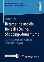 Retargeting und die Rolle des Online-Shopping-Momentums: Theoretische Fundierung und empirische Analyse (Applied Marketing Science / Angewandte Marketingforschung)