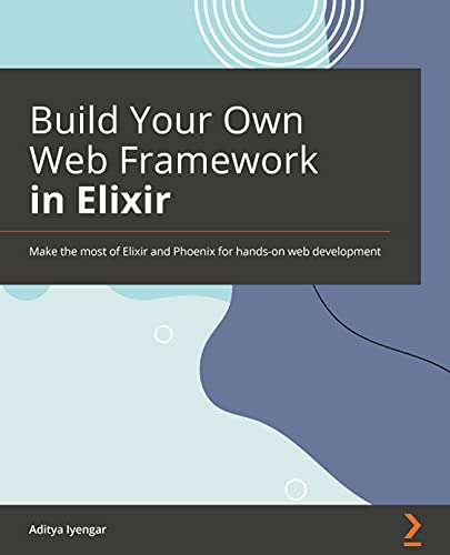 Build Your Own Web Framework in Elixir: Make the most of Elixir and Phoenix for hands-on web development (English Edition)