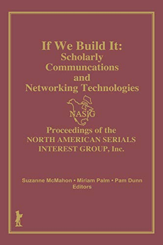 If We Build It: Scholarly Communications and Networking Technologies: Proceedings of the North American Serials Inte (English Edition)