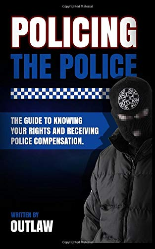 Policing The Police: Outlaw's guide to knowing your rights and receiving police compensation.