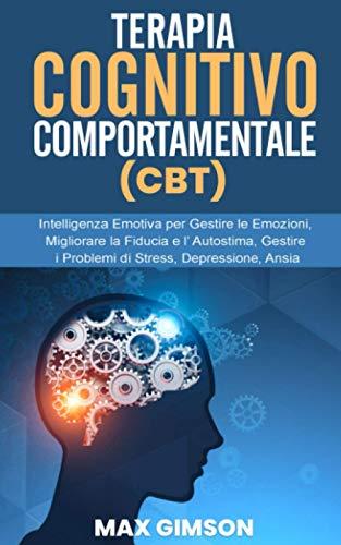 TERAPIA COGNITIVO COMPORTAMENTALE (CBT): Intelligenza Emotiva per Gestire le Emozioni, Migliorare la Fiducia e l' Autostima, Gestire i Problemi di Stress, Depressione, Ansia