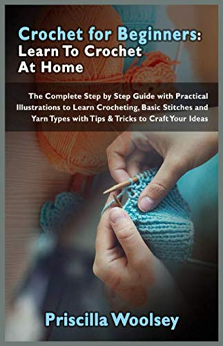 Crochet for Beginners: Learn To Crochet At Home: The Complete Step by Step Guide with Practical Illustrations to Learn Crocheting, Basic Stitches and Yarn Types with Tips & Tricks to Craft Your Ideas
