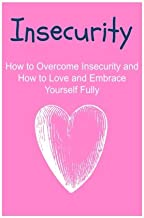 Insecurity: How to Overcome Insecurity and How to Love and Embrace Yourself Fully: Insecurity, Insecurities, Overcoming  Insecurities, Dealing with Insecurities, Facts about Insecurities
