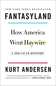 Fantasyland: How America Went Haywire: A 500-Year History by [Kurt Andersen]