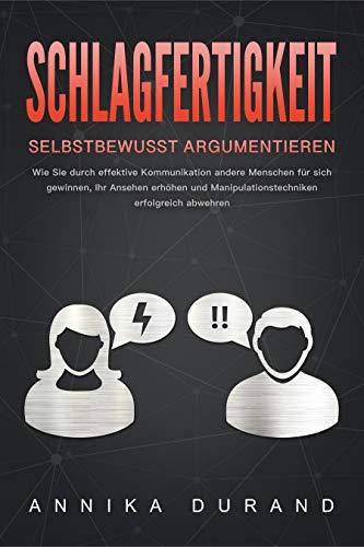 SCHLAGFERTIGKEIT - Selbstbewusst Argumentieren: Wie Sie durch effektive Kommunikation andere Menschen für sich gewinnen, Ihr Ansehen erhöhen und Manipulationstechniken erfolgreich abwehren