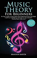 Music Theory for Beginners An Easy Guide To Learn, Read And Understand Music And Apply It With Fun, Confidence And Ease On Any Instrument (Guitar, Piano, Violin, Etc.) Competent Musicians Book 1