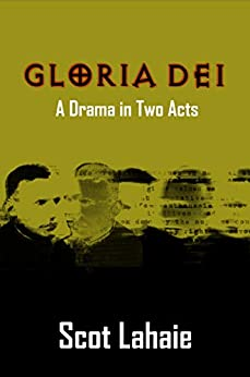 Gloria Dei: A Drama in Two Acts by [Scot Lahaie]