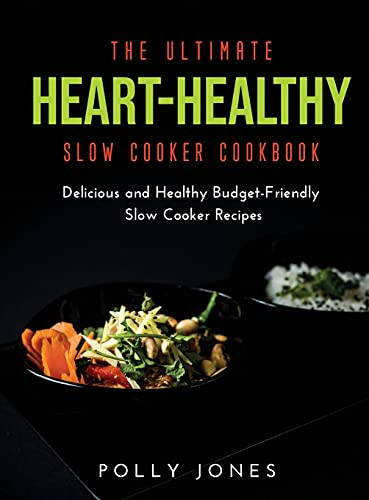 The Ultimate Heart-Healthy Slow Cooker Cookbook: Delicious and Healthy Budget-Friendly Slow Cooker Recipes