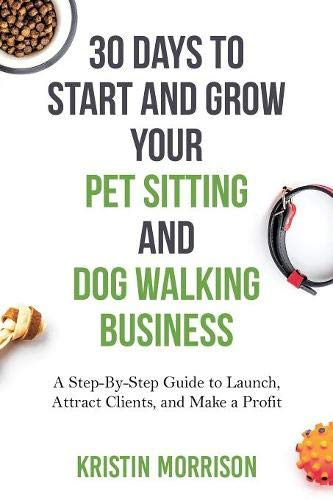 30 Days To Start and Grow Your Pet Sitting and Dog Walking Business: A Step-By-Step Guide to Launch, Attract Clients, and Make a Profit