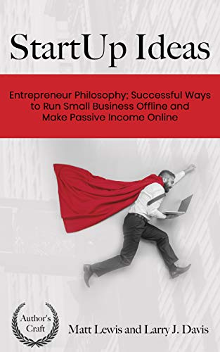 StartUp Ideas: Entrepreneur Philosophy; Successful Ways to Run Small Business Offline and Make Passive Income Online (English Edition)