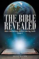 The Bible Revealed: Basic Instructions Before Leaving Earth: Volume 1