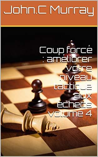 Coup forcé : améliorer votre niveau tactique aux échecs volume 4 (French Edition) eBook: Murray, John.C: Amazon.es: Tienda Kindle