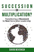 Succession or Multiplication?: Transitioning a Movement to Next Generation Leadership