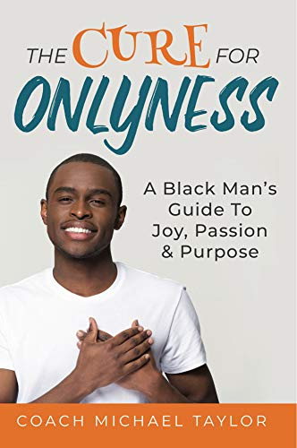 The Cure For Onlyness: A Black Man's Guide To Joy, Passion & Purpose by [Coach Michael Taylor]