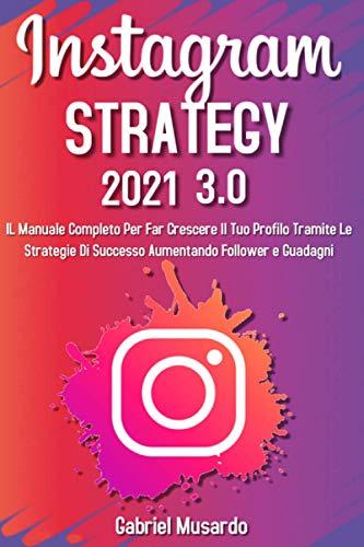 Instagram Strategy 3.0; Il Manuale Completo Per Far Crescere Il Tuo Profilo Tramite Le Strategie Di Successo Aumentando Follower e Guadagni