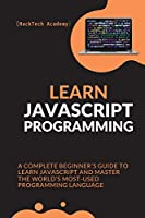 Learn JavaScript Programming: A Complete Beginner's Guide to Learn JavaScript and Master the World's Most-Used Programming Language