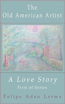 The Old American Artist, a Love Story by [Felipe Adan Lerma, Sheila Mae Lerma]