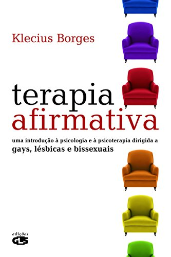 Terapia Afirmativa - Uma Introdução à Psicologia e à Psicoterapia Dirigida a Gayz, Lésbicas e Bissexuais: Uma introdução à psicologia e à psicoterapia dirigida a gays, lésbicas e bissexuais