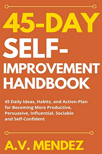 45 Day Self-Improvement Handbook: 45 Daily Ideas, Habits, and Action-Plan for Becoming More Productive, Persuasive, Influential, Sociable and Self-Confident (Self-Improvement Action Guide)