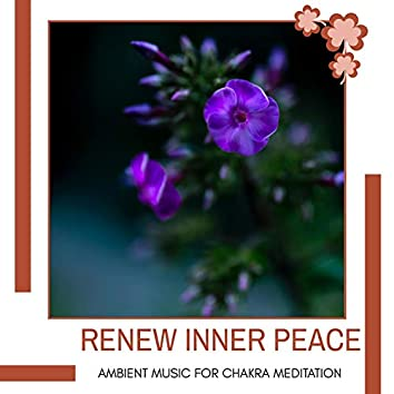 Renew Inner Peace - Ambient Music For Chakra Meditation