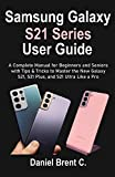 Samsung Galaxy S21 Series User Guide: A Complete Manual for Beginners and Seniors with Tips & Tricks to Master the New Galaxy S21, S21 Plus, and S21 Ultra Like a Pro