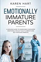 Emotionally Immature Parents: A Healing Guide to Overcome Childhood Emotional Neglect due to Absent and Self Involved Parents