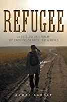 Refugee: Unsettled as I Roam: My Endless Search for a Home