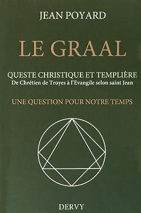 Le Graal : quête christique et templière : De Chrétien de Troyes à lEvangile selon saint Jean, une question pour notre temps