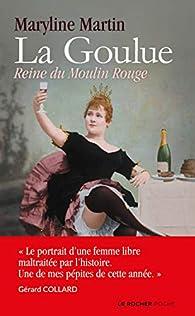 La Goulue : Une chahuteuse au Moulin Rouge / Reine du Moulin Rouge par Maryline Martin